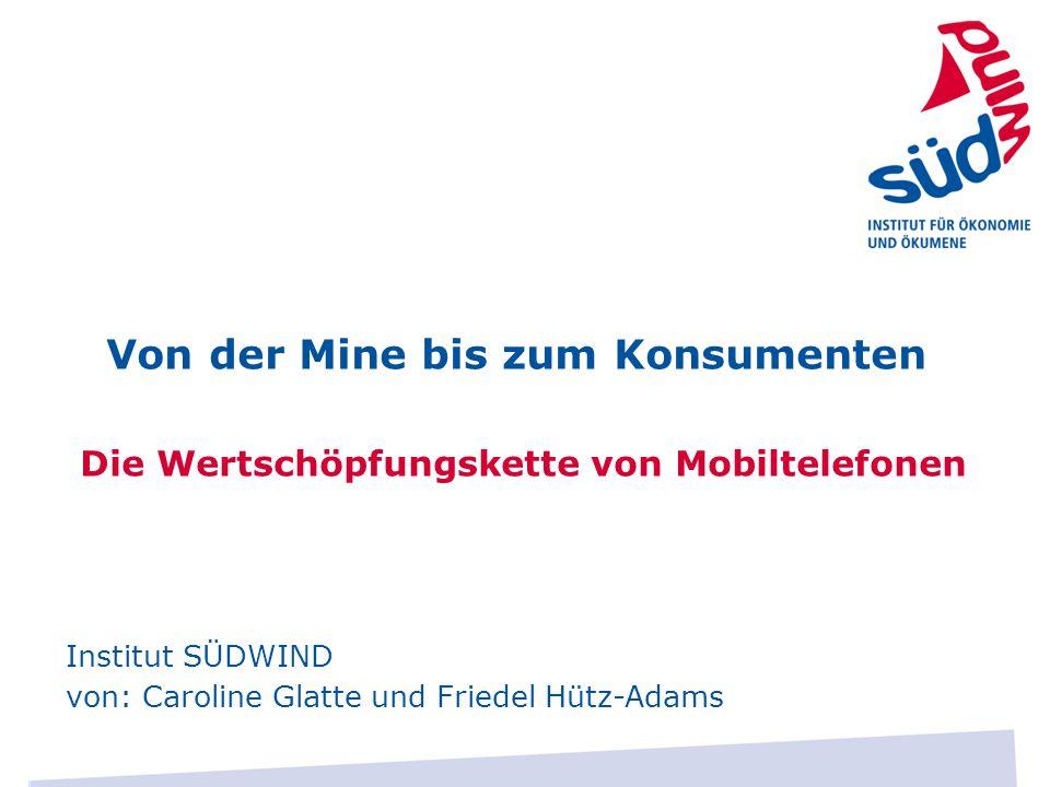 Von der Mine bis zum Konsumenten Die Wertschöpfungskette von Mobiltelefonen Institut SÜDWIND von: Caroline Glatte und Friedel Hütz-Adams
