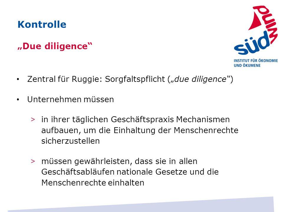 Zentral für Ruggie: Sorgfaltspflicht (due diligence) Unternehmen müssen > in ihrer täglichen Geschäftspraxis Mechanismen aufbauen, um die Einhaltung d
