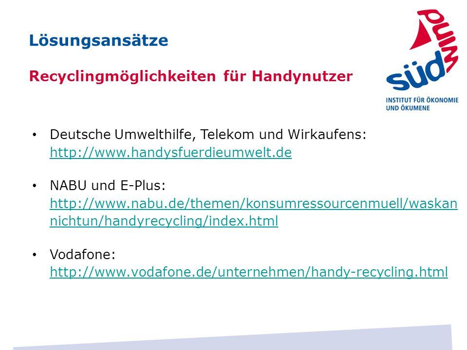 Lösungsansätze Recyclingmöglichkeiten für Handynutzer Deutsche Umwelthilfe, Telekom und Wirkaufens: http://www.handysfuerdieumwelt.de http://www.handy