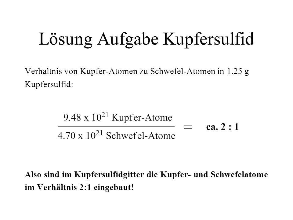 Lösung Aufgabe Kupfersulfid Verhältnis von Kupfer-Atomen zu Schwefel-Atomen in 1.25 g Kupfersulfid: Also sind im Kupfersulfidgitter die Kupfer- und Sc