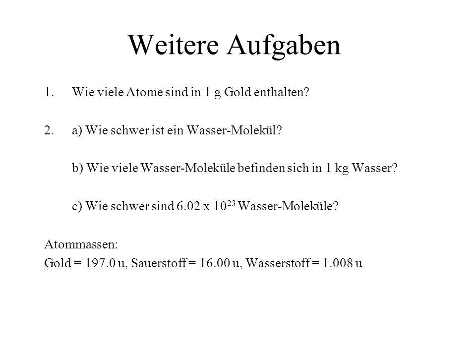 Weitere Aufgaben 1.Wie viele Atome sind in 1 g Gold enthalten? 2.a) Wie schwer ist ein Wasser-Molekül? b) Wie viele Wasser-Moleküle befinden sich in 1
