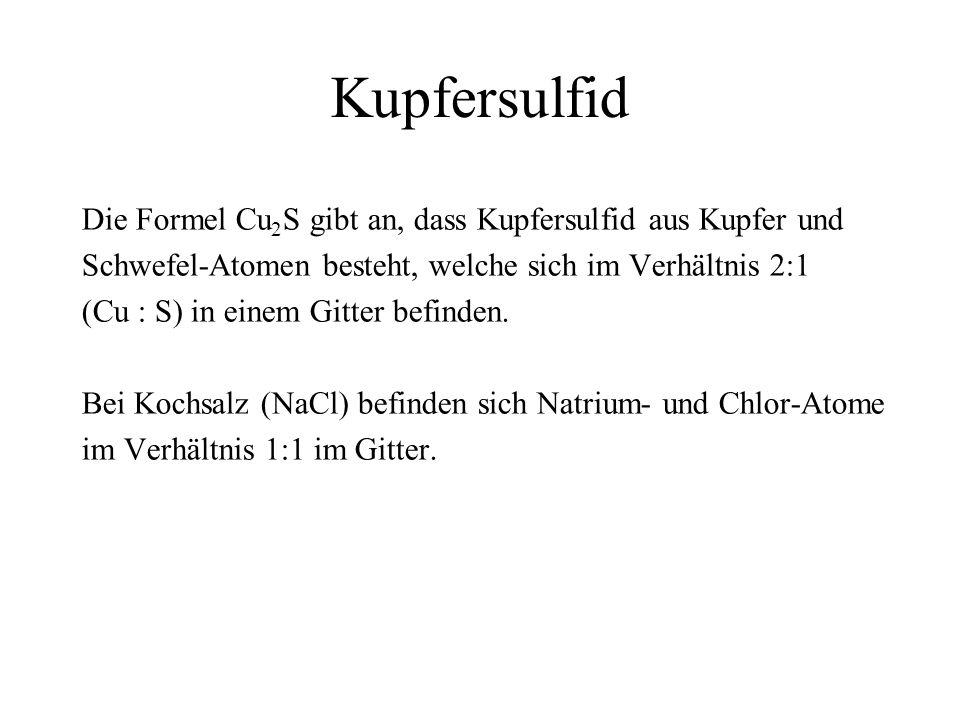 Kupfersulfid Die Formel Cu 2 S gibt an, dass Kupfersulfid aus Kupfer und Schwefel-Atomen besteht, welche sich im Verhältnis 2:1 (Cu : S) in einem Gitt