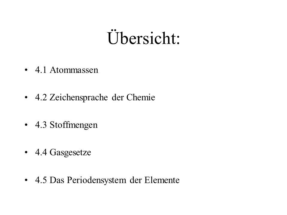 Übersicht: 4.1 Atommassen 4.2 Zeichensprache der Chemie 4.3 Stoffmengen 4.4 Gasgesetze 4.5 Das Periodensystem der Elemente