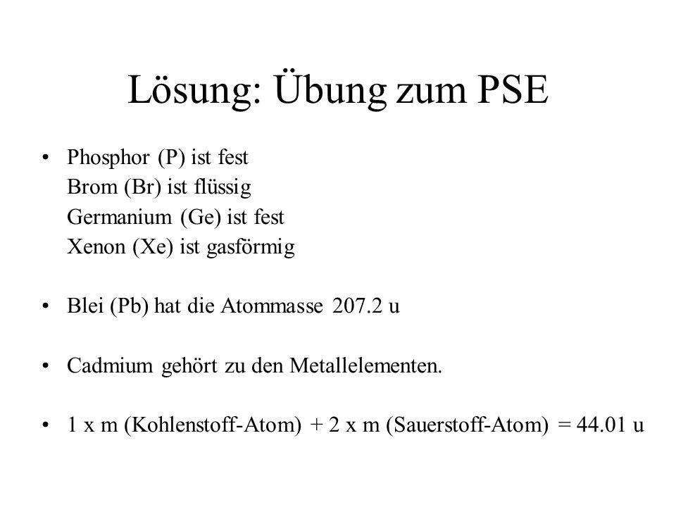 Lösung: Übung zum PSE Phosphor (P) ist fest Brom (Br) ist flüssig Germanium (Ge) ist fest Xenon (Xe) ist gasförmig Blei (Pb) hat die Atommasse 207.2 u