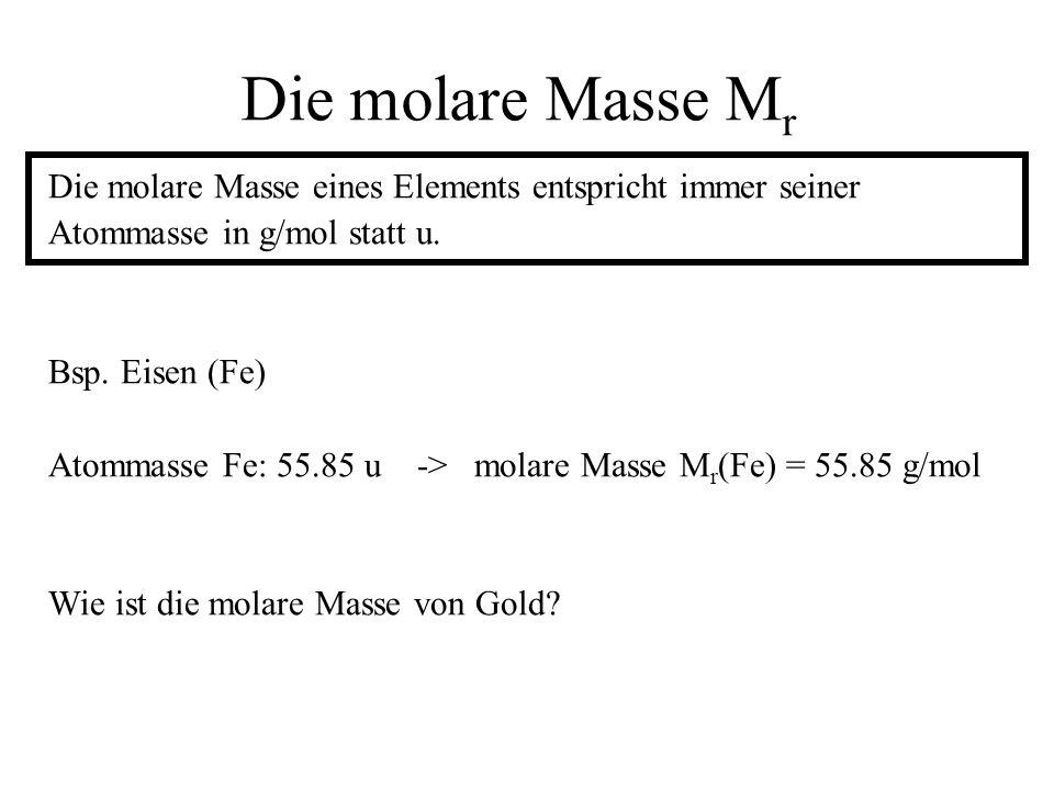 Die molare Masse M r Die molare Masse eines Elements entspricht immer seiner Atommasse in g/mol statt u. Bsp. Eisen (Fe) Atommasse Fe: 55.85 u -> mola