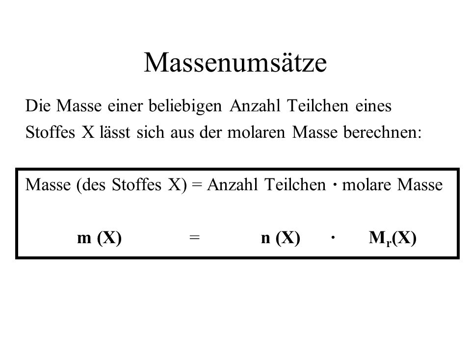 Massenumsätze Die Masse einer beliebigen Anzahl Teilchen eines Stoffes X lässt sich aus der molaren Masse berechnen: Masse (des Stoffes X) = Anzahl Te