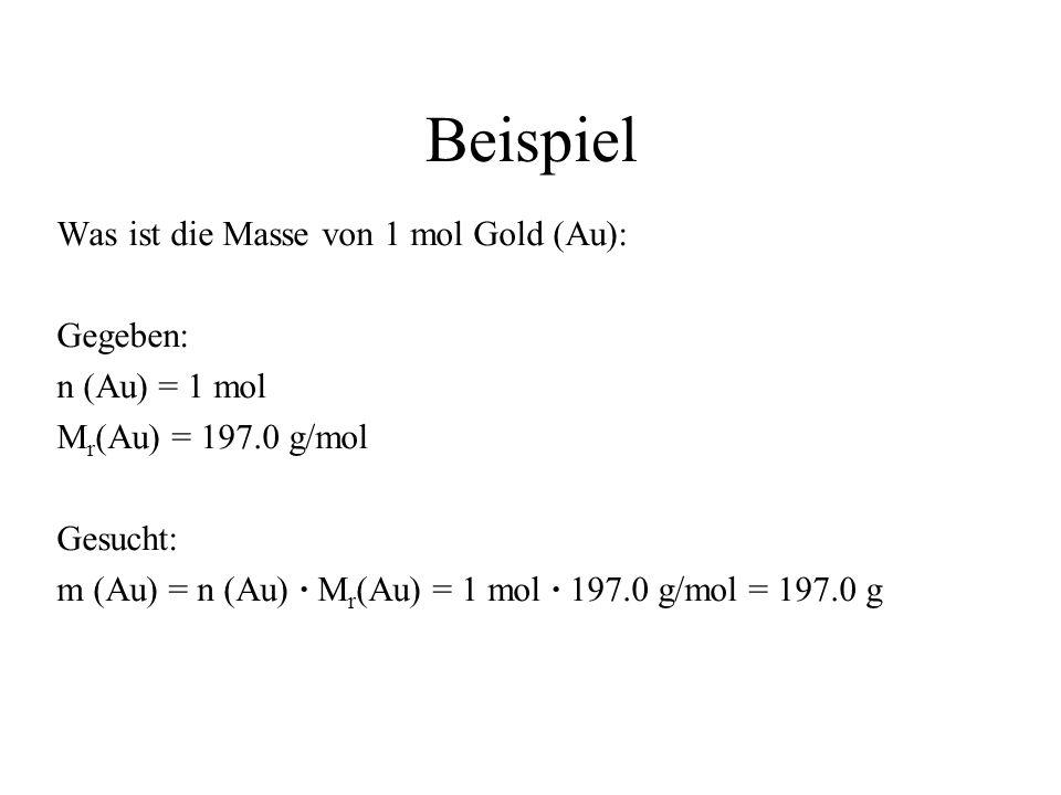 Beispiel Was ist die Masse von 1 mol Gold (Au): Gegeben: n (Au) = 1 mol M r (Au) = 197.0 g/mol Gesucht: m (Au) = n (Au) M r (Au) = 1 mol 197.0 g/mol =