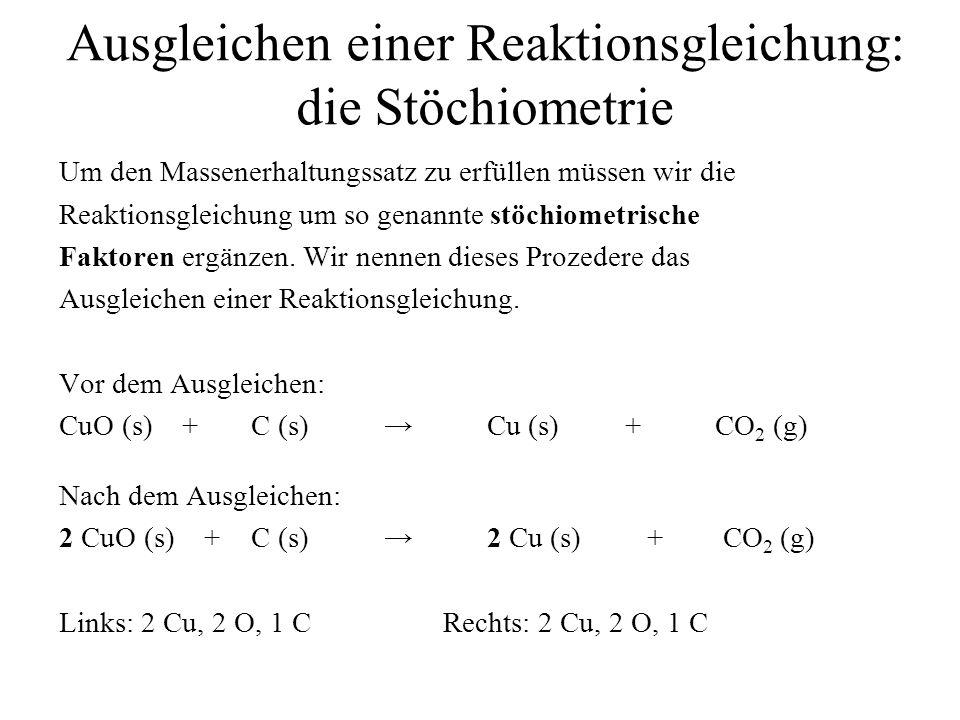 Ausgleichen einer Reaktionsgleichung: die Stöchiometrie Um den Massenerhaltungssatz zu erfüllen müssen wir die Reaktionsgleichung um so genannte stöch