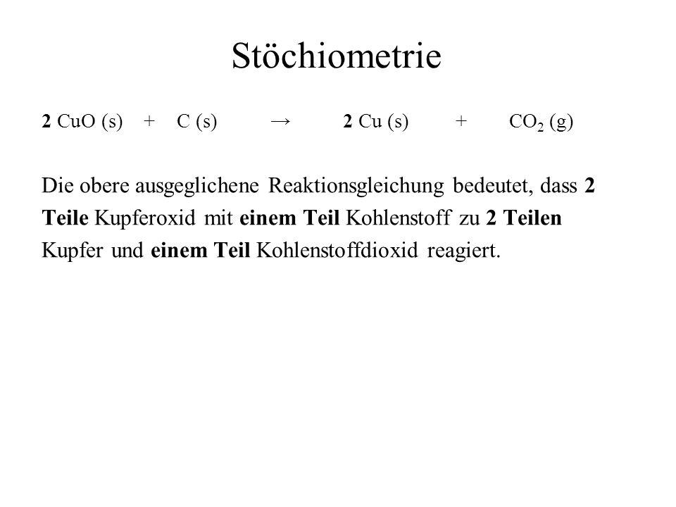 Stöchiometrie 2 CuO (s) + C (s) 2 Cu (s) + CO 2 (g) Die obere ausgeglichene Reaktionsgleichung bedeutet, dass 2 Teile Kupferoxid mit einem Teil Kohlen