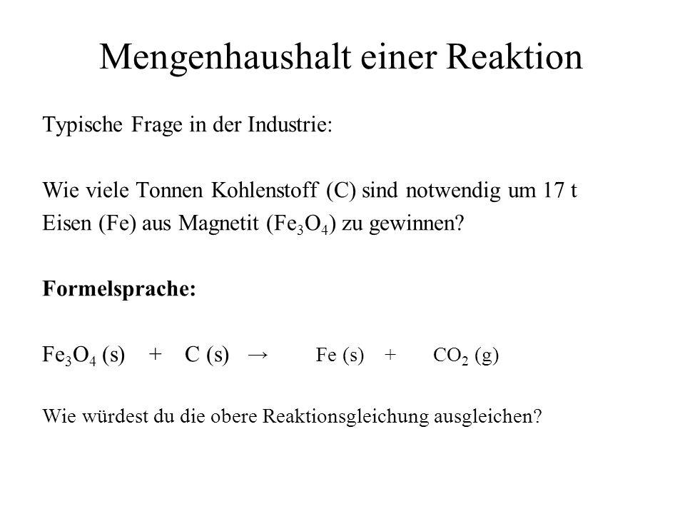 Mengenhaushalt einer Reaktion Typische Frage in der Industrie: Wie viele Tonnen Kohlenstoff (C) sind notwendig um 17 t Eisen (Fe) aus Magnetit (Fe 3 O