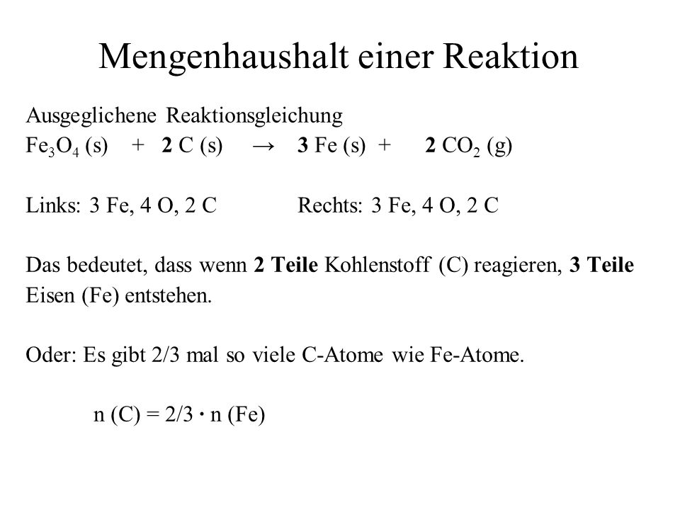 Mengenhaushalt einer Reaktion Ausgeglichene Reaktionsgleichung Fe 3 O 4 (s) + 2 C (s) 3 Fe (s) + 2 CO 2 (g) Links: 3 Fe, 4 O, 2 CRechts: 3 Fe, 4 O, 2