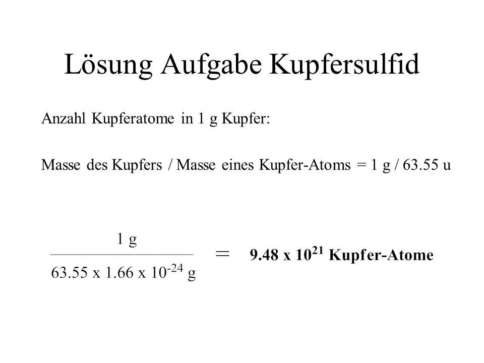 Lösung Aufgabe Kupfersulfid Anzahl Kupferatome in 1 g Kupfer: Masse des Kupfers / Masse eines Kupfer-Atoms = 1 g / 63.55 u