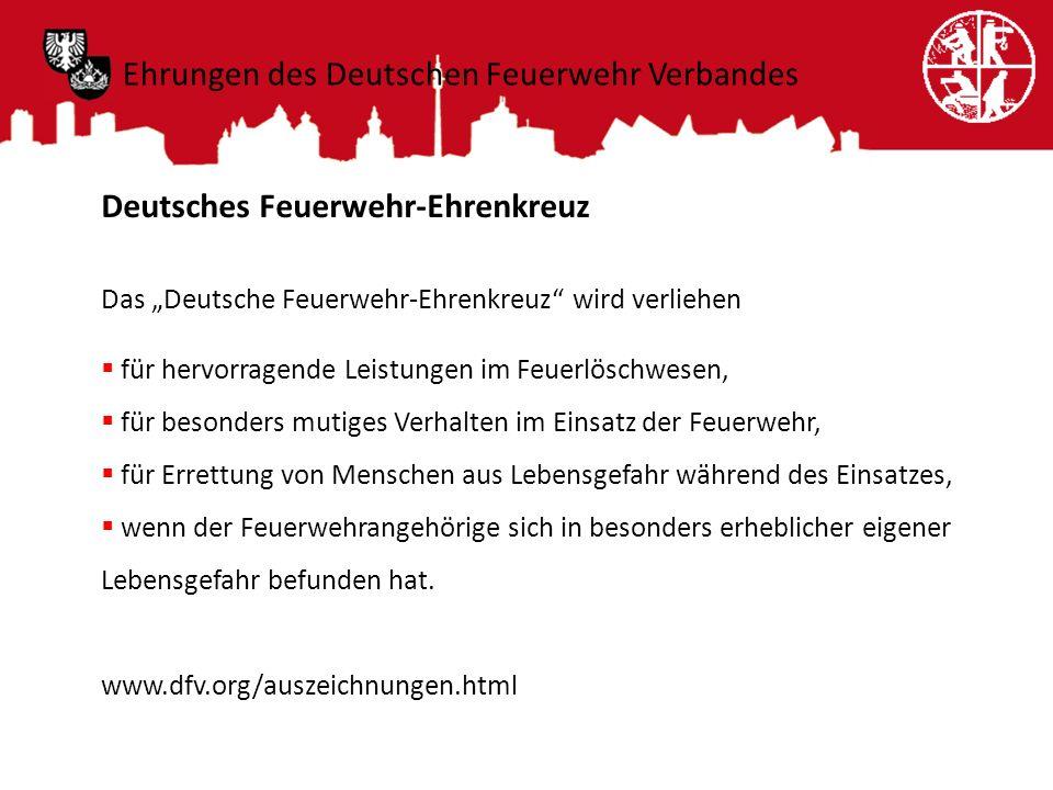 Deutsches Feuerwehr-Ehrenkreuz Das Deutsche Feuerwehr-Ehrenkreuz wird verliehen für hervorragende Leistungen im Feuerlöschwesen, für besonders mutiges