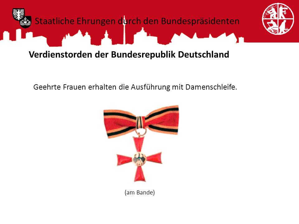 Staatliche Ehrungen durch den Bundespräsidenten Verdienstorden der Bundesrepublik Deutschland Geehrte Frauen erhalten die Ausführung mit Damenschleife