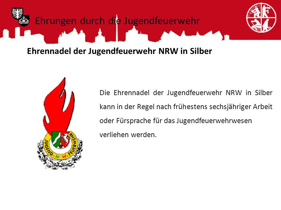 Ehrungen durch die Jugendfeuerwehr Ehrennadel der Jugendfeuerwehr NRW in Silber Die Ehrennadel der Jugendfeuerwehr NRW in Silber kann in der Regel nac