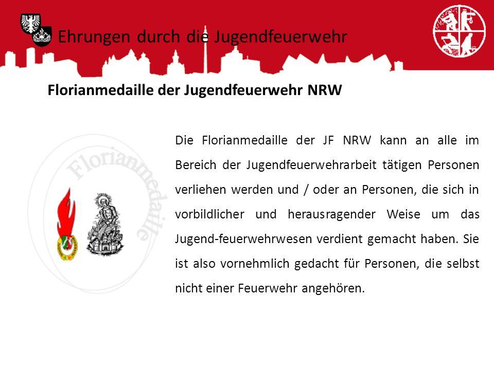 Ehrungen durch die Jugendfeuerwehr Florianmedaille der Jugendfeuerwehr NRW Die Florianmedaille der JF NRW kann an alle im Bereich der Jugendfeuerwehra