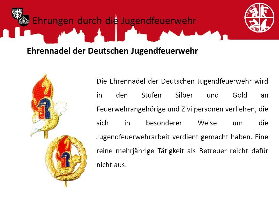 Ehrungen durch die Jugendfeuerwehr Ehrennadel der Deutschen Jugendfeuerwehr Die Ehrennadel der Deutschen Jugendfeuerwehr wird in den Stufen Silber und