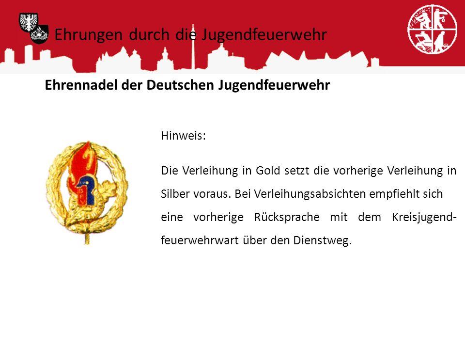 Ehrungen durch die Jugendfeuerwehr Ehrennadel der Deutschen Jugendfeuerwehr Hinweis: Die Verleihung in Gold setzt die vorherige Verleihung in Silber v