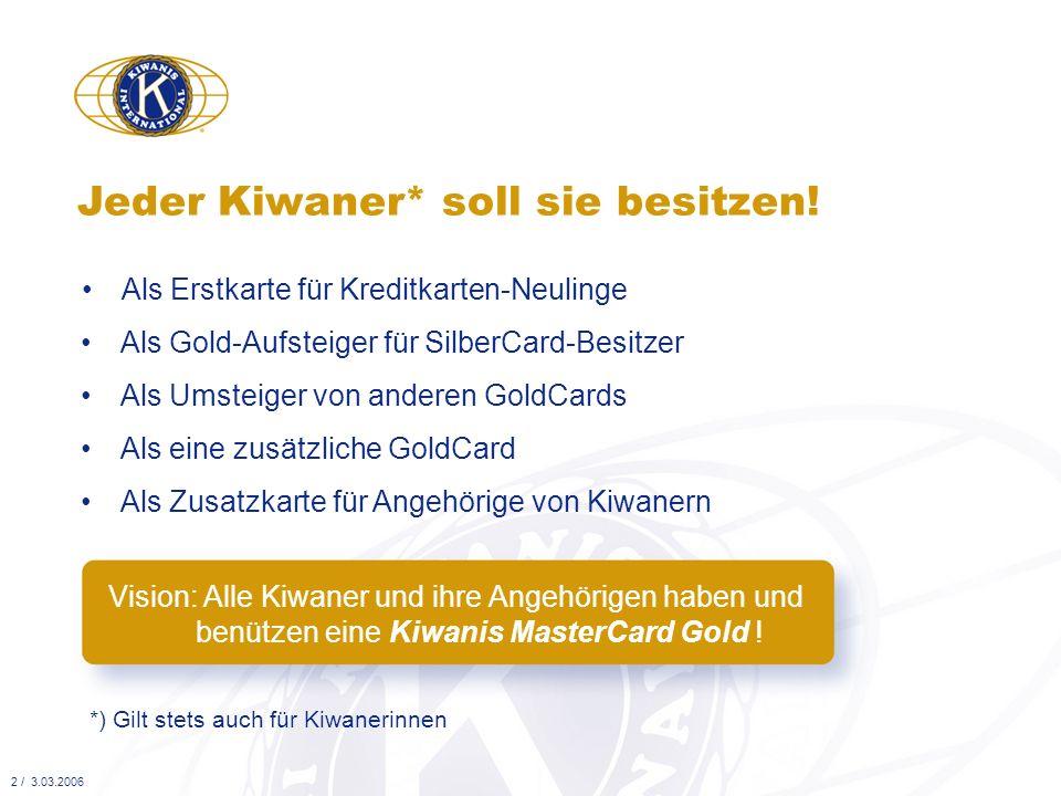 alle allgemeinen Nutzen einer Kreditkarte* Die Kiwanis MasterCard Gold bietet *) Detaillierte Informationen dazu sind aus der Broschüre und dem Merkblatt ersichtlich den Kiwanern ein exklusives, werbeträchtiges Erkennungs- zeichen, mit viel persönlichem Zusatzprofit die speziellen Vorteile einer MasterCard Gold von Viseca* alle Zusatz-Nutzen einer GoldCard* 3 / 3.03.2006 Geldmittel für die Sozialprojekte der Kiwanis-Stiftung beim Erwerb und jedes Mal bei der Benutzung der Karte