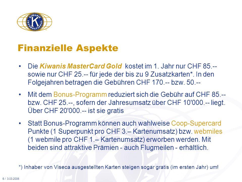 Beim Erwerb jeder Kiwanis MasterCard Gold Hauptkarte überweist Viseca der Kiwanis-Stiftung CHF 60.-- So profitiert die Kiwanis-Organisation Die Kiwanis-Stiftung erhält zudem eine Provision auf den mit allen Kiwanis MasterCard Gold Haupt- und Zusatzkarten getätigten Jahresumsatz (umsatzabhängig abgestuft, bis zu 0,25%) 6 / 3.03.2006 Damit finanziert die Kiwanis-Stiftung die District-Sozialprojekte zu Gunsten bedürftiger Kinder bei uns!