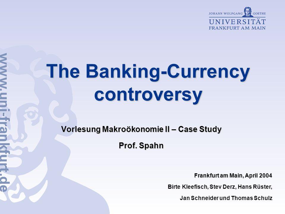 The Banking-Currency controversy Vorlesung Makroökonomie II – Case Study Prof. Spahn Frankfurt am Main, April 2004 Birte Kleefisch, Stev Derz, Hans Rü