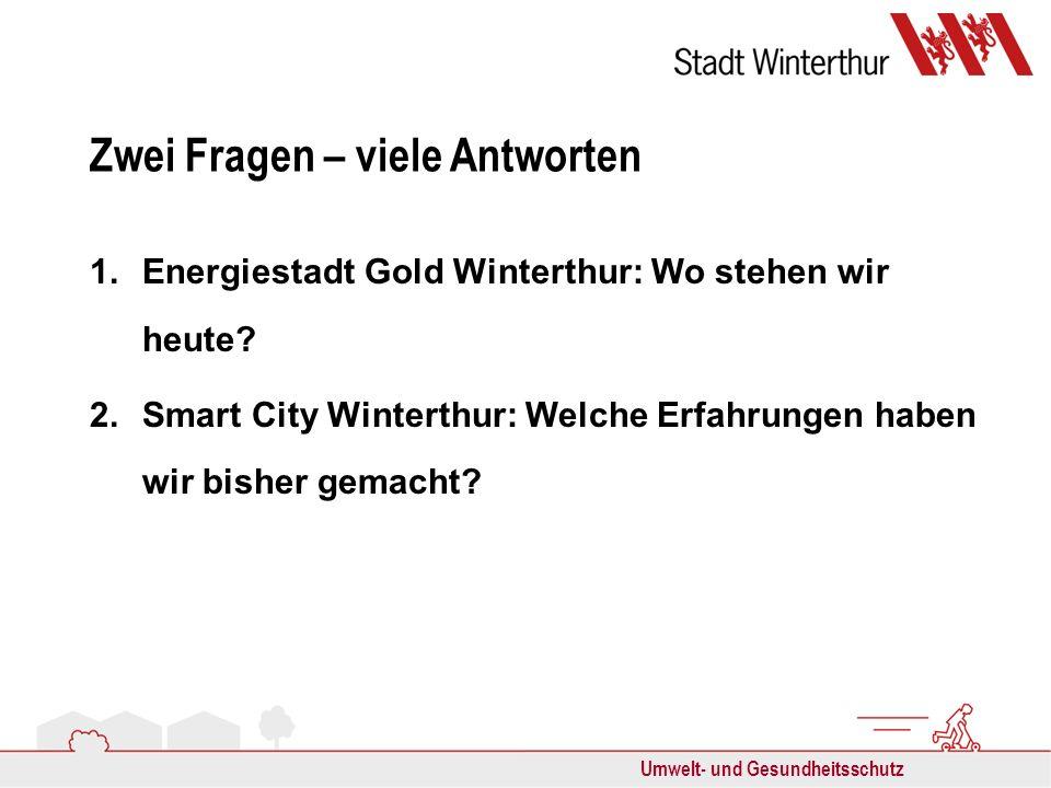 Umwelt- und Gesundheitsschutz Zwei Fragen – viele Antworten 1.Energiestadt Gold Winterthur: Wo stehen wir heute? 2.Smart City Winterthur: Welche Erfah