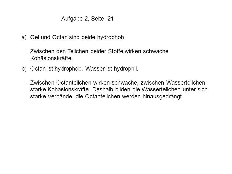a)Oel und Octan sind beide hydrophob. Zwischen den Teilchen beider Stoffe wirken schwache Kohäsionskräfte. b)Octan ist hydrophob, Wasser ist hydrophil