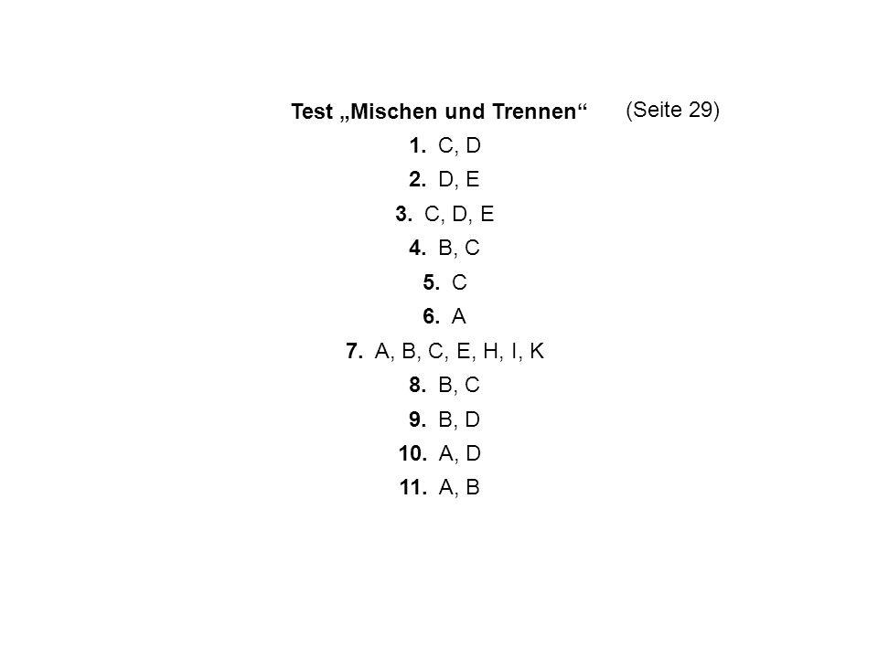 Test Mischen und Trennen 1. C, D 2. D, E 3. C, D, E 4. B, C 5. C 6. A 7. A, B, C, E, H, I, K 8. B, C 9. B, D 10. A, D 11. A, B (Seite 29)