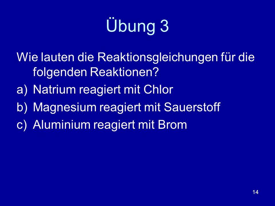 14 Übung 3 Wie lauten die Reaktionsgleichungen für die folgenden Reaktionen? a)Natrium reagiert mit Chlor b)Magnesium reagiert mit Sauerstoff c)Alumin