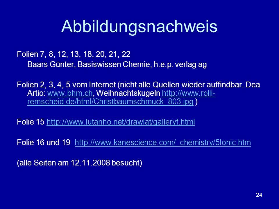 24 Abbildungsnachweis Folien 7, 8, 12, 13, 18, 20, 21, 22 Baars Günter, Basiswissen Chemie, h.e.p. verlag ag Folien 2, 3, 4, 5 vom Internet (nicht all