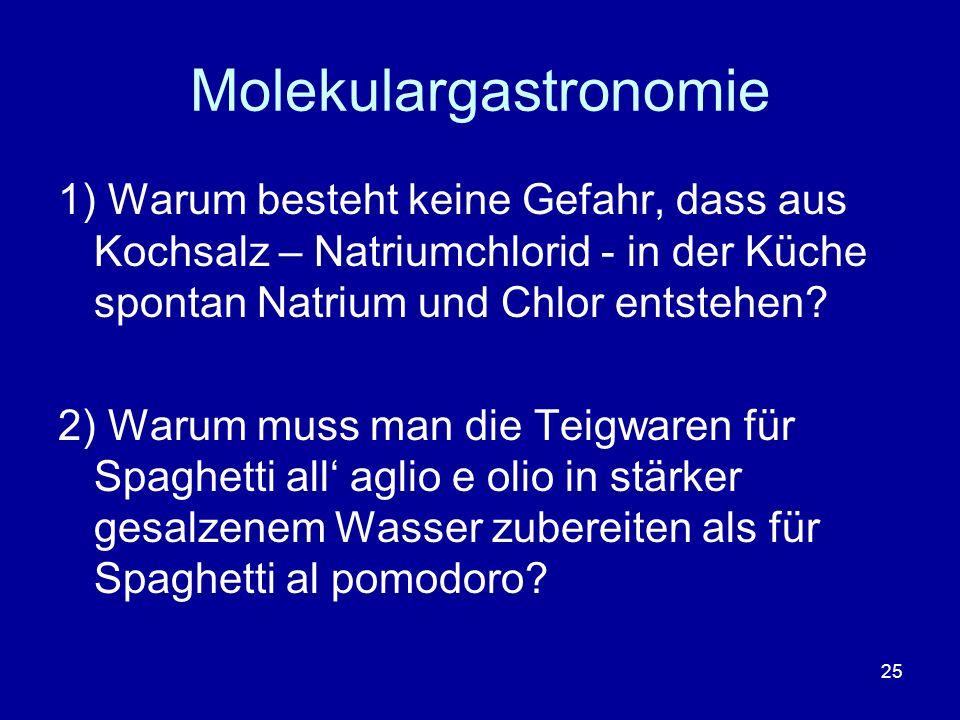25 Molekulargastronomie 1) Warum besteht keine Gefahr, dass aus Kochsalz – Natriumchlorid - in der Küche spontan Natrium und Chlor entstehen? 2) Warum