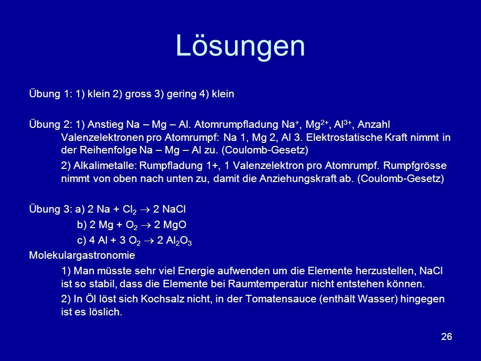 26 Lösungen Übung 1: 1) klein 2) gross 3) gering 4) klein Übung 2: 1) Anstieg Na – Mg – Al. Atomrumpfladung Na +, Mg 2+, Al 3+, Anzahl Valenzelektrone