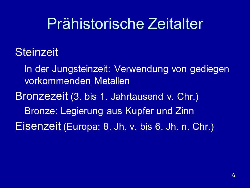6 Prähistorische Zeitalter Steinzeit In der Jungsteinzeit: Verwendung von gediegen vorkommenden Metallen Bronzezeit (3. bis 1. Jahrtausend v. Chr.) Br