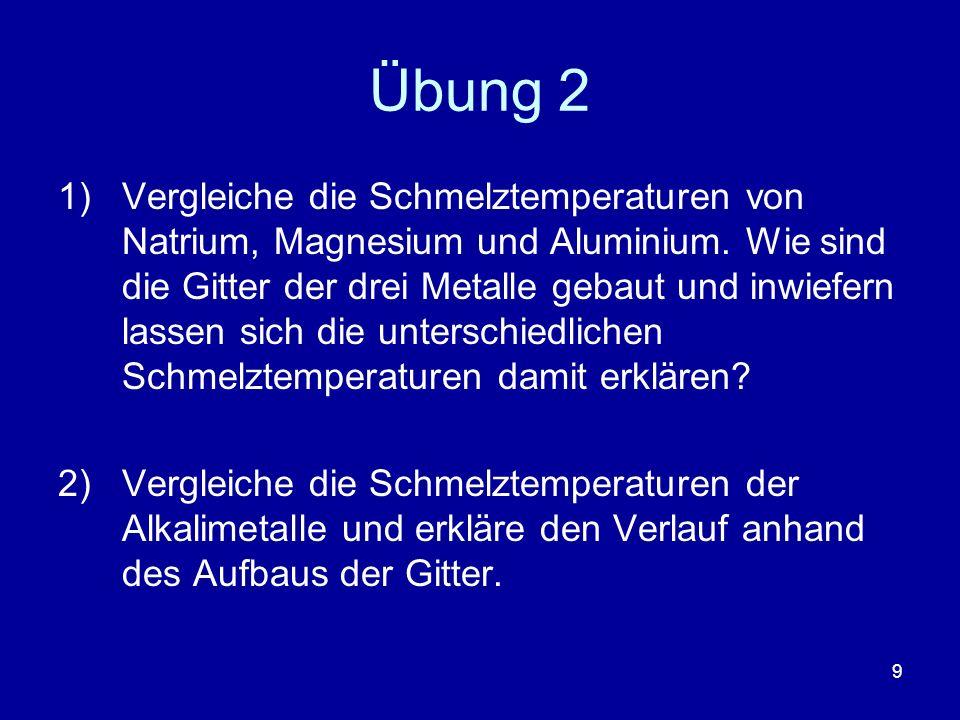 9 Übung 2 1)Vergleiche die Schmelztemperaturen von Natrium, Magnesium und Aluminium. Wie sind die Gitter der drei Metalle gebaut und inwiefern lassen