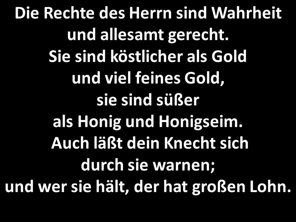 Die Rechte des Herrn sind Wahrheit und allesamt gerecht. Sie sind köstlicher als Gold und viel feines Gold, sie sind süßer als Honig und Honigseim. Au
