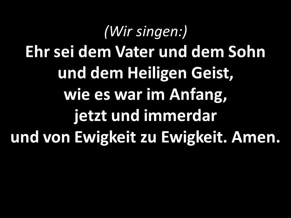 (Wir singen:) Ehr sei dem Vater und dem Sohn und dem Heiligen Geist, wie es war im Anfang, jetzt und immerdar und von Ewigkeit zu Ewigkeit. Amen.
