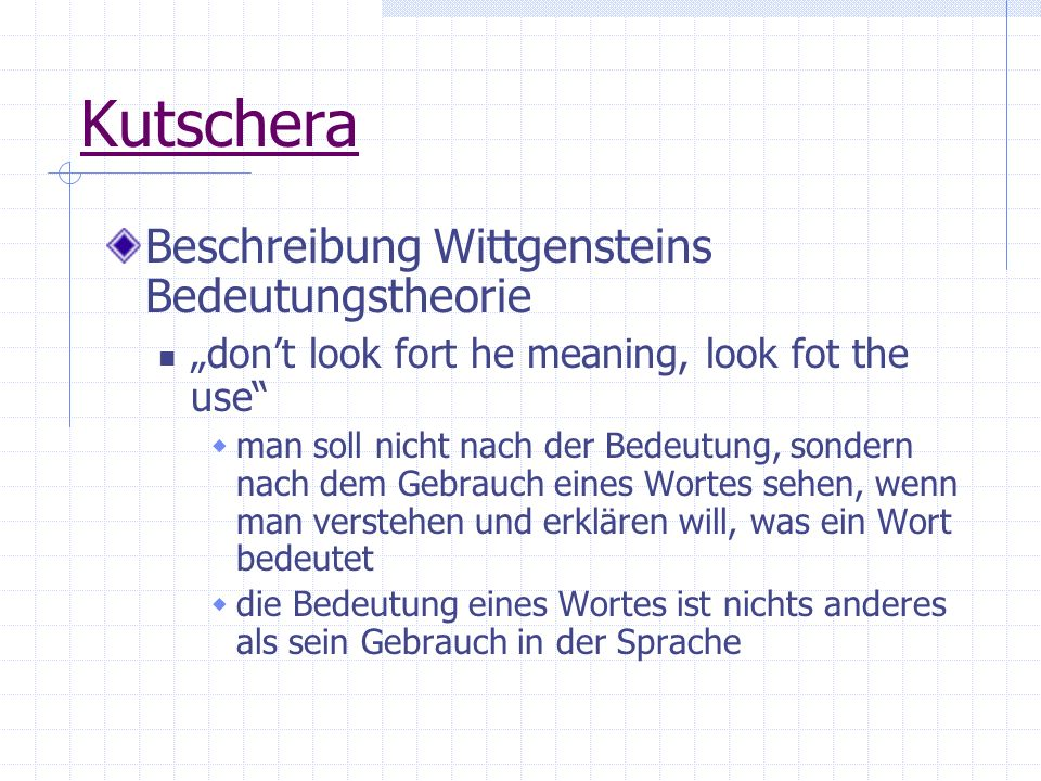 Kutschera Beschreibung Wittgensteins Bedeutungstheorie dont look fort he meaning, look fot the use man soll nicht nach der Bedeutung, sondern nach dem