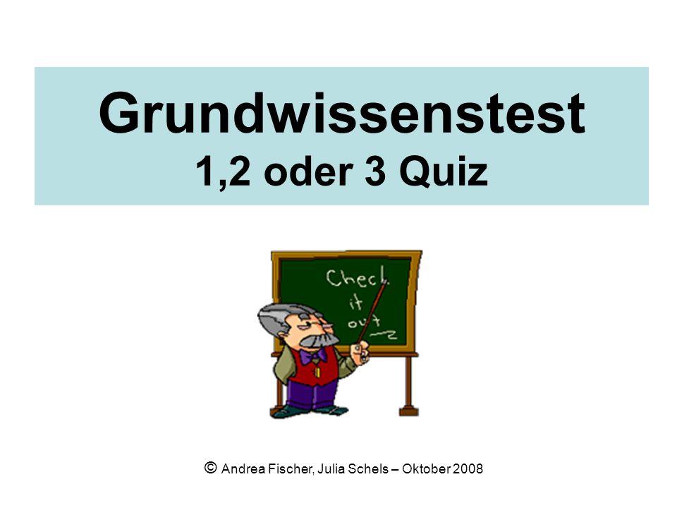 Grundwissenstest 1,2 oder 3 Quiz © Andrea Fischer, Julia Schels – Oktober 2008
