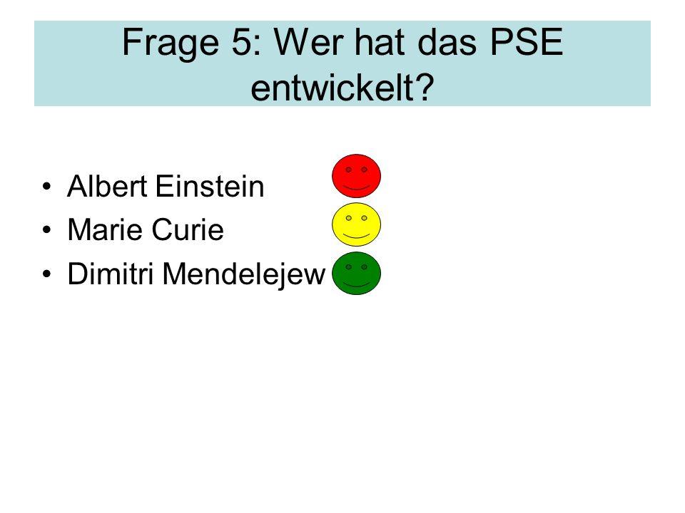 Frage 5: Wer hat das PSE entwickelt? Albert Einstein Marie Curie Dimitri Mendelejew