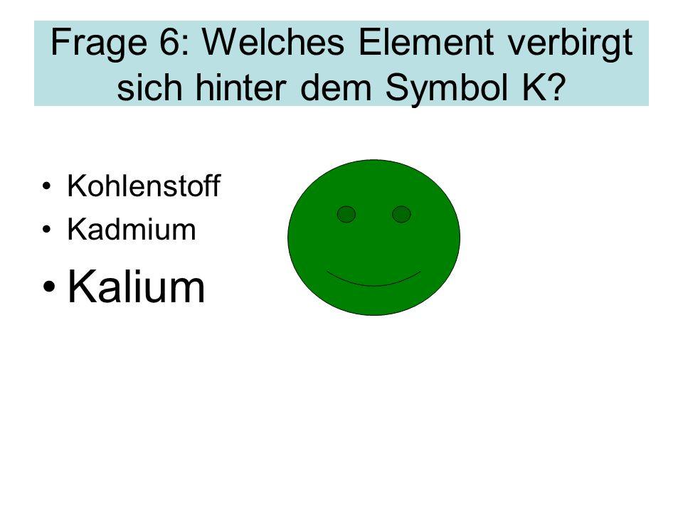 Frage 6: Welches Element verbirgt sich hinter dem Symbol K? Kohlenstoff Kadmium Kalium