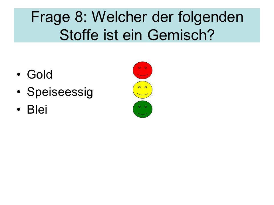 Frage 8: Welcher der folgenden Stoffe ist ein Gemisch? Gold Speiseessig Blei