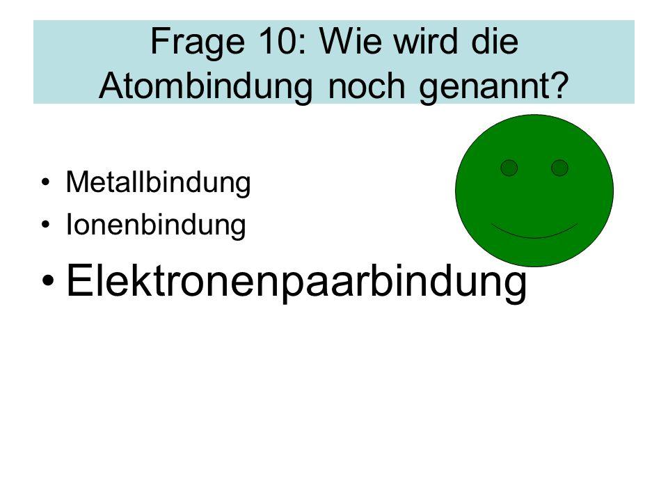 Frage 10: Wie wird die Atombindung noch genannt? Metallbindung Ionenbindung Elektronenpaarbindung