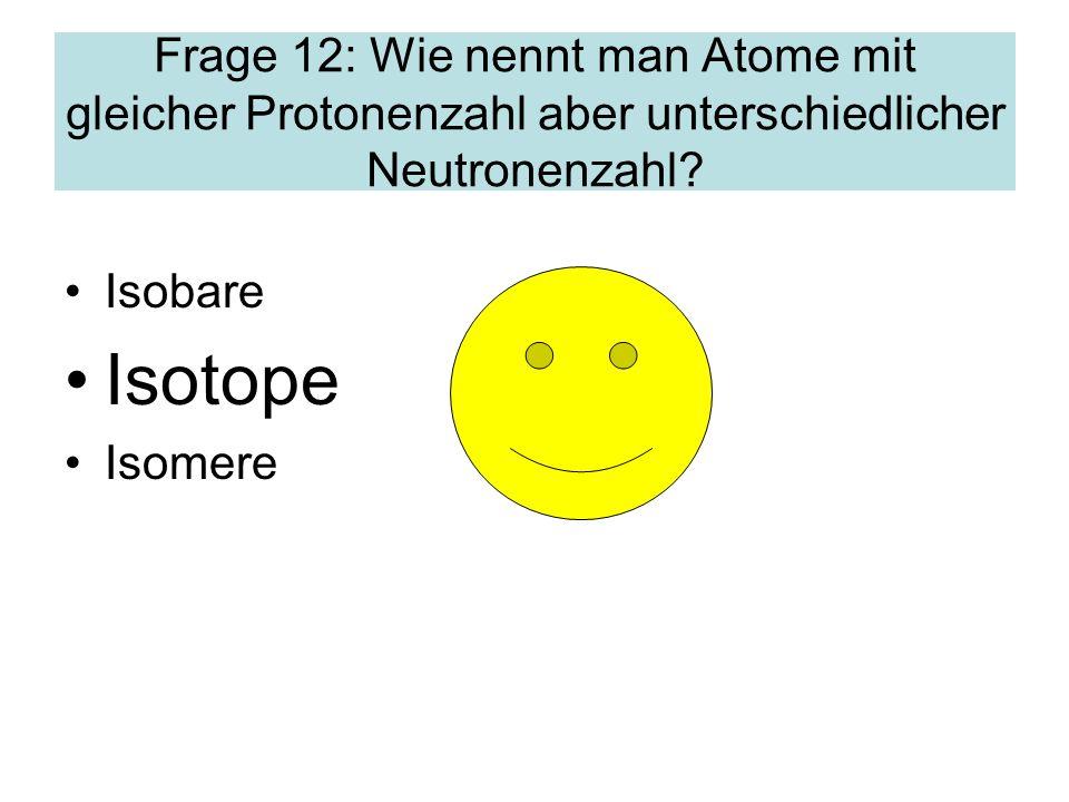 Frage 12: Wie nennt man Atome mit gleicher Protonenzahl aber unterschiedlicher Neutronenzahl.