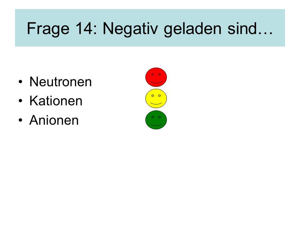 Frage 14: Negativ geladen sind… Neutronen Kationen Anionen