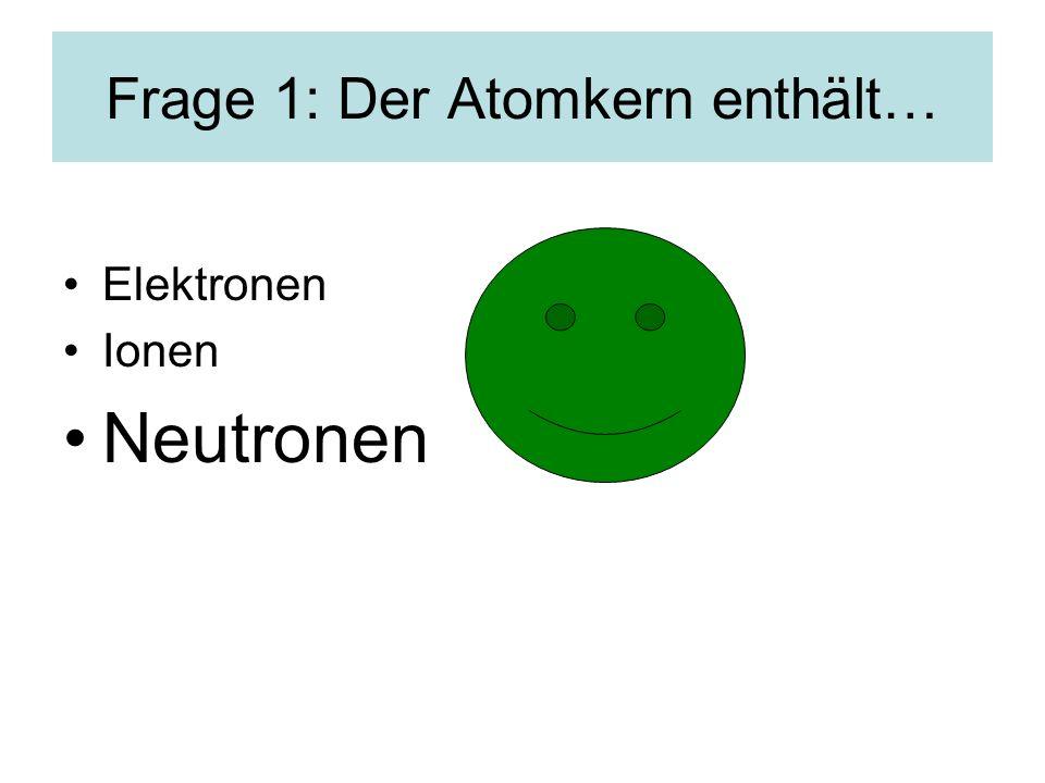 Frage 1: Der Atomkern enthält… Elektronen Ionen Neutronen