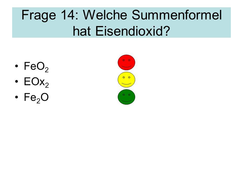 Frage 14: Welche Summenformel hat Eisendioxid? FeO 2 EOx 2 Fe 2 O