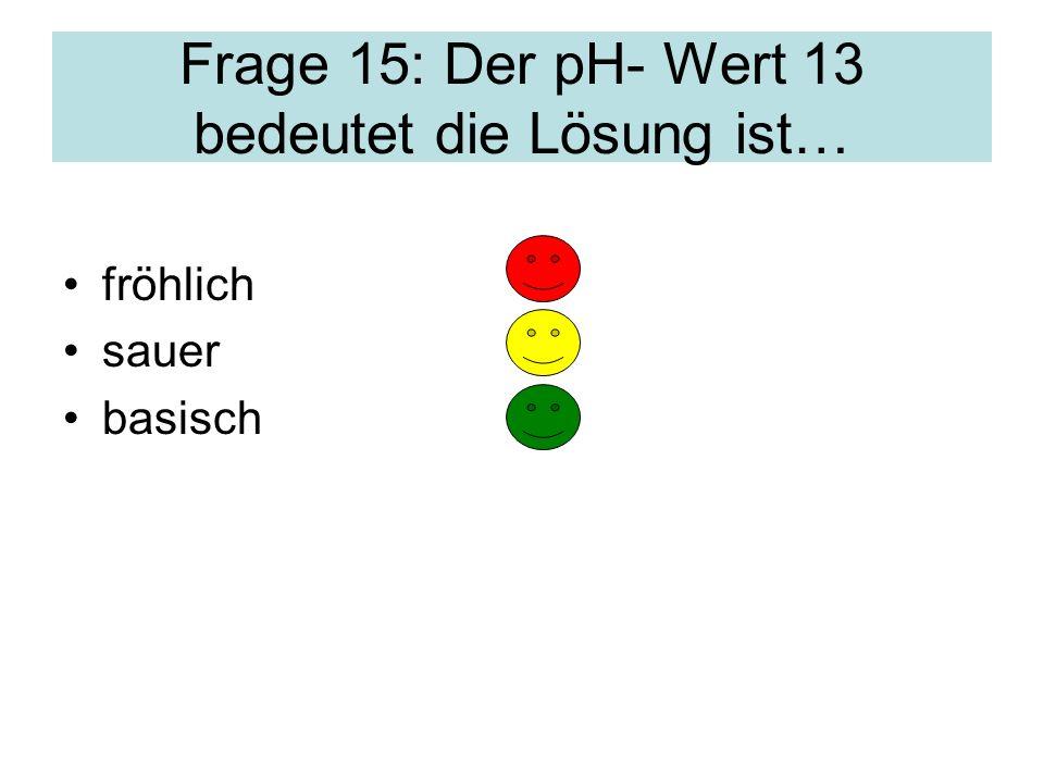 Frage 15: Der pH- Wert 13 bedeutet die Lösung ist… fröhlich sauer basisch