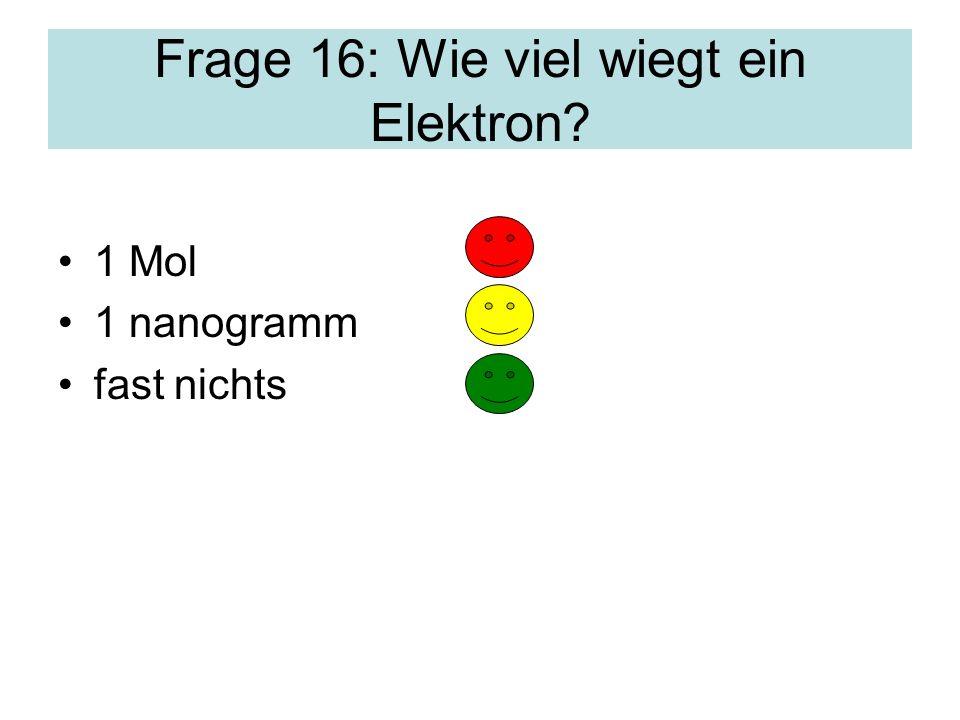 Frage 16: Wie viel wiegt ein Elektron? 1 Mol 1 nanogramm fast nichts