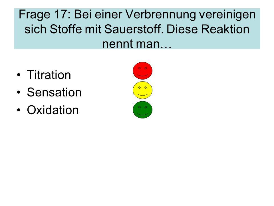 Frage 17: Bei einer Verbrennung vereinigen sich Stoffe mit Sauerstoff.