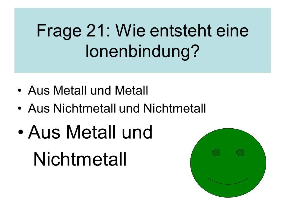 Aus Metall und Metall Aus Nichtmetall und Nichtmetall Aus Metall und Nichtmetall Frage 21: Wie entsteht eine Ionenbindung?